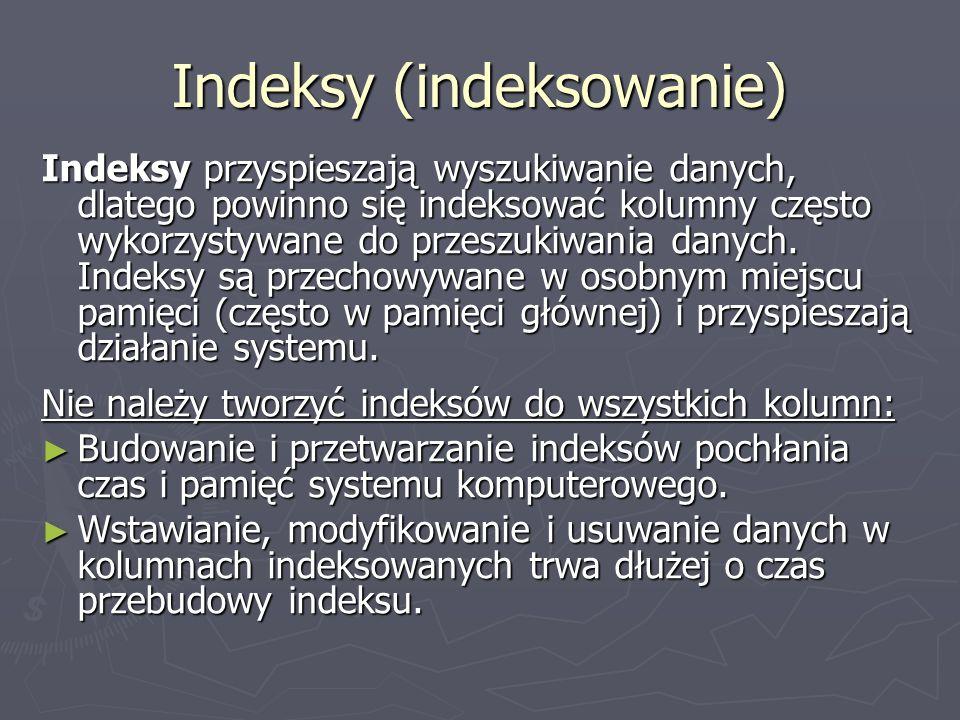 Indeksy (indeksowanie) Indeksy przyspieszają wyszukiwanie danych, dlatego powinno się indeksować kolumny często wykorzystywane do przeszukiwania danyc