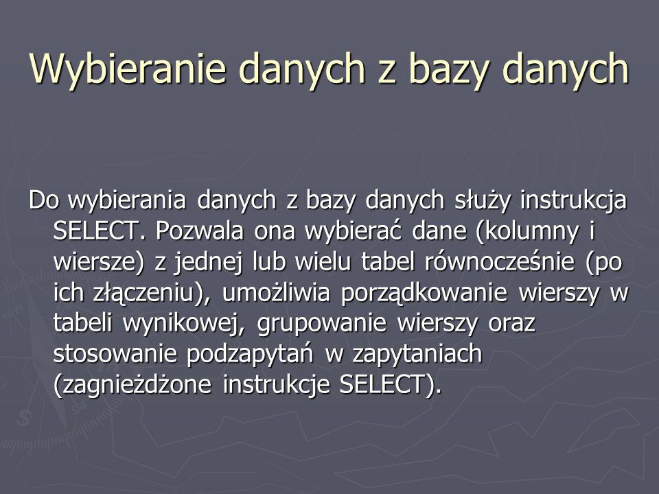 Wybieranie danych z bazy danych Do wybierania danych z bazy danych służy instrukcja SELECT. Pozwala ona wybierać dane (kolumny i wiersze) z jednej lub