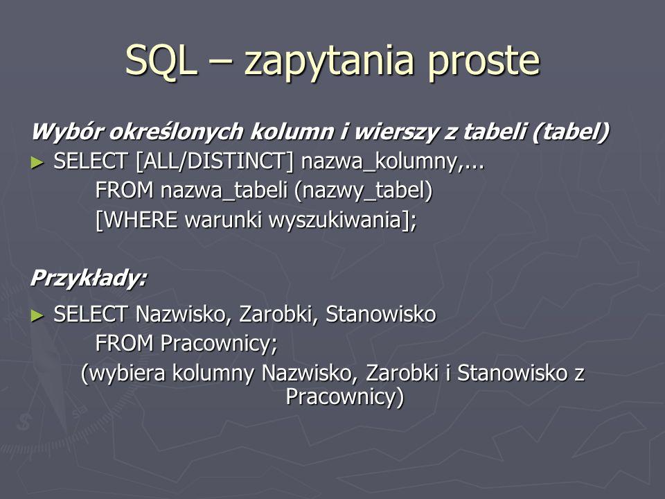 SQL – zapytania proste Wybór określonych kolumn i wierszy z tabeli (tabel) SELECT [ALL/DISTINCT] nazwa_kolumny,... SELECT [ALL/DISTINCT] nazwa_kolumny