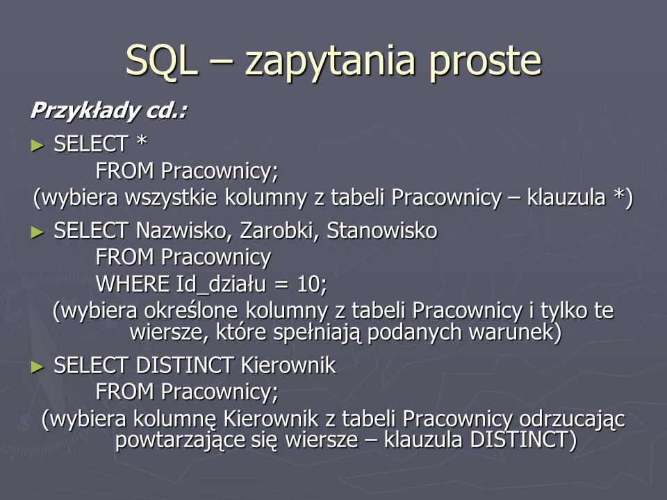 SQL – zapytania proste Przykłady cd.: SELECT * SELECT * FROM Pracownicy; (wybiera wszystkie kolumny z tabeli Pracownicy – klauzula *) SELECT Nazwisko,