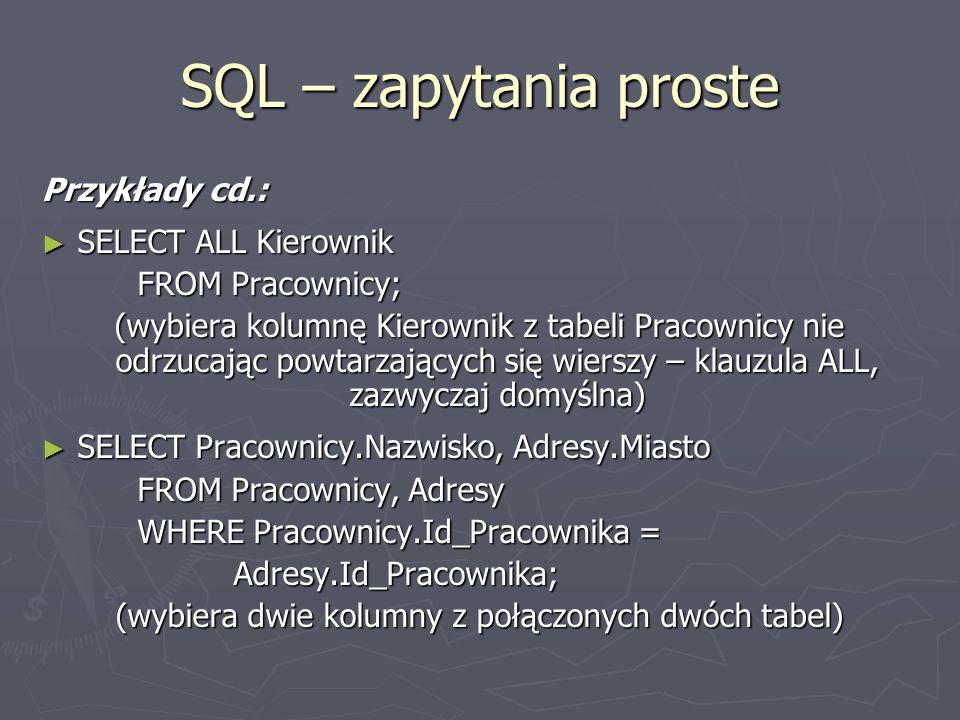 SQL – zapytania proste Przykłady cd.: SELECT ALL Kierownik SELECT ALL Kierownik FROM Pracownicy; (wybiera kolumnę Kierownik z tabeli Pracownicy nie od
