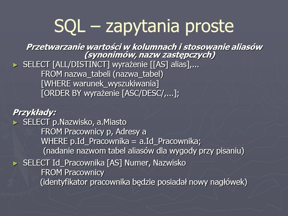 SQL – zapytania proste Przetwarzanie wartości w kolumnach i stosowanie aliasów (synonimów, nazw zastępczych) SELECT [ALL/DISTINCT] wyrażenie [[AS] ali