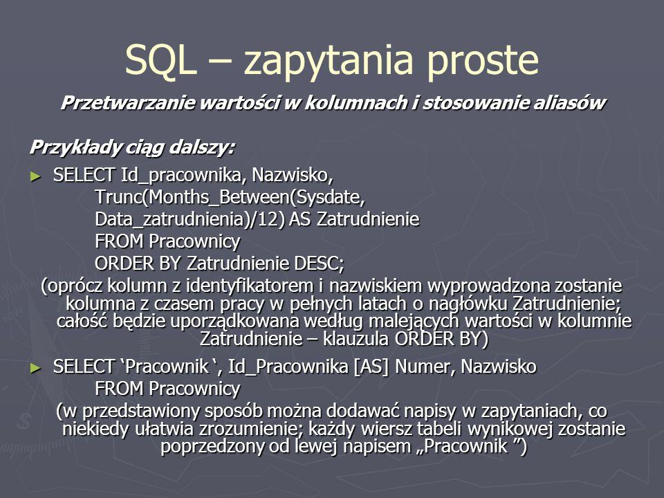 SQL – zapytania proste Przetwarzanie wartości w kolumnach i stosowanie aliasów Przykłady ciąg dalszy: SELECT Id_pracownika, Nazwisko, SELECT Id_pracow