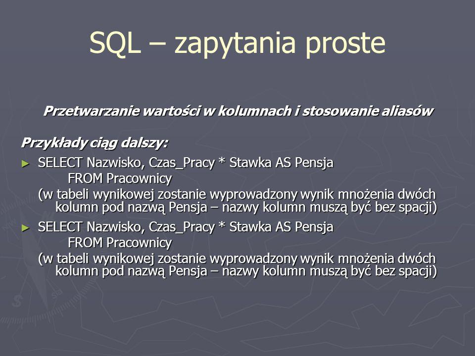 SQL – zapytania proste Przetwarzanie wartości w kolumnach i stosowanie aliasów Przykłady ciąg dalszy: SELECT Nazwisko, Czas_Pracy * Stawka AS Pensja S
