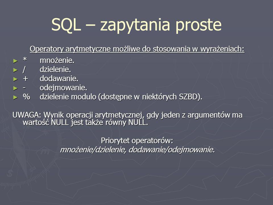SQL – zapytania proste Operatory arytmetyczne możliwe do stosowania w wyrażeniach: * mnożenie. * mnożenie. / dzielenie. / dzielenie. + dodawanie. + do