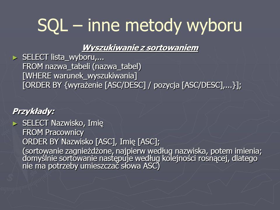 SQL – inne metody wyboru Wyszukiwanie z sortowaniem SELECT lista_wyboru,... SELECT lista_wyboru,... FROM nazwa_tabeli (nazwa_tabel) [WHERE warunek_wys