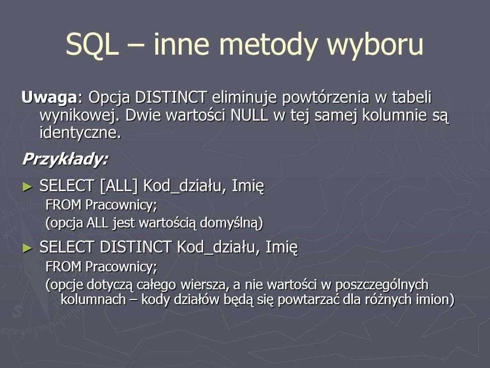 Uwaga: Opcja DISTINCT eliminuje powtórzenia w tabeli wynikowej. Dwie wartości NULL w tej samej kolumnie są identyczne. Przykłady: SELECT [ALL] Kod_dzi