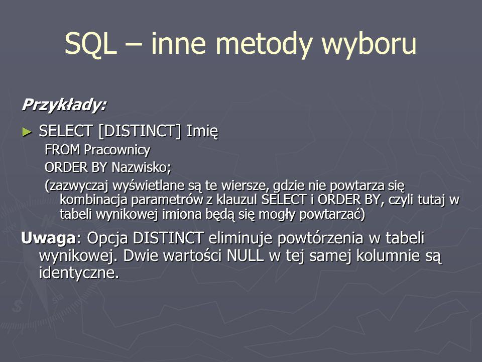 SQL – inne metody wyboru Przykłady: SELECT [DISTINCT] Imię SELECT [DISTINCT] Imię FROM Pracownicy ORDER BY Nazwisko; (zazwyczaj wyświetlane są te wier