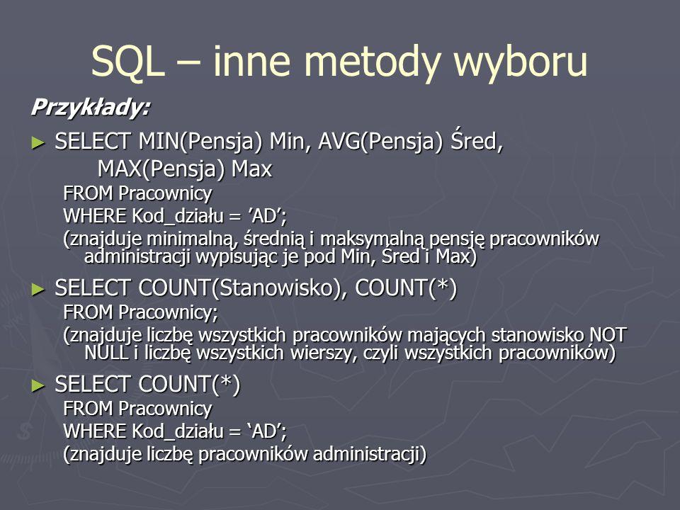 SQL – inne metody wyboru Przykłady: SELECT MIN(Pensja) Min, AVG(Pensja) Śred, SELECT MIN(Pensja) Min, AVG(Pensja) Śred, MAX(Pensja) Max FROM Pracownic