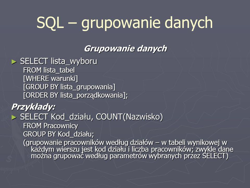 SQL – grupowanie danych Grupowanie danych SELECT lista_wyboru SELECT lista_wyboru FROM lista_tabel [WHERE warunki] [GROUP BY lista_grupowania] [ORDER