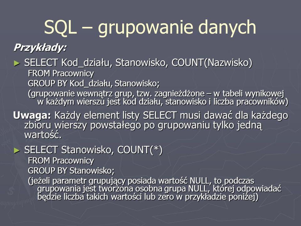 SQL – grupowanie danych Przykłady: SELECT Kod_działu, Stanowisko, COUNT(Nazwisko) SELECT Kod_działu, Stanowisko, COUNT(Nazwisko) FROM Pracownicy GROUP