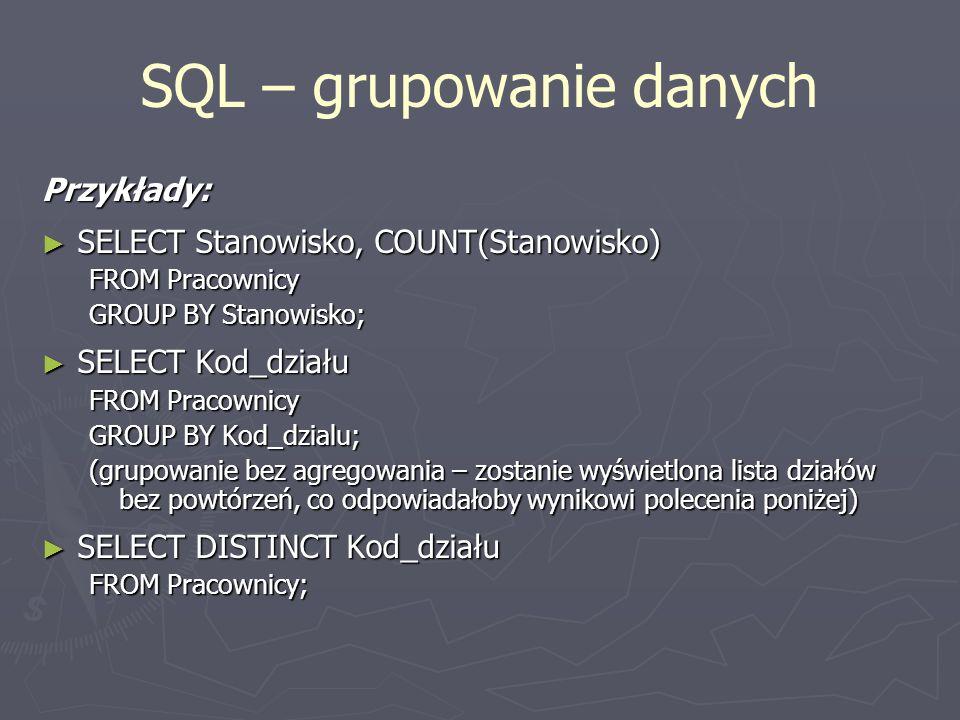 SQL – grupowanie danych Przykłady: SELECT Stanowisko, COUNT(Stanowisko) SELECT Stanowisko, COUNT(Stanowisko) FROM Pracownicy GROUP BY Stanowisko; SELE