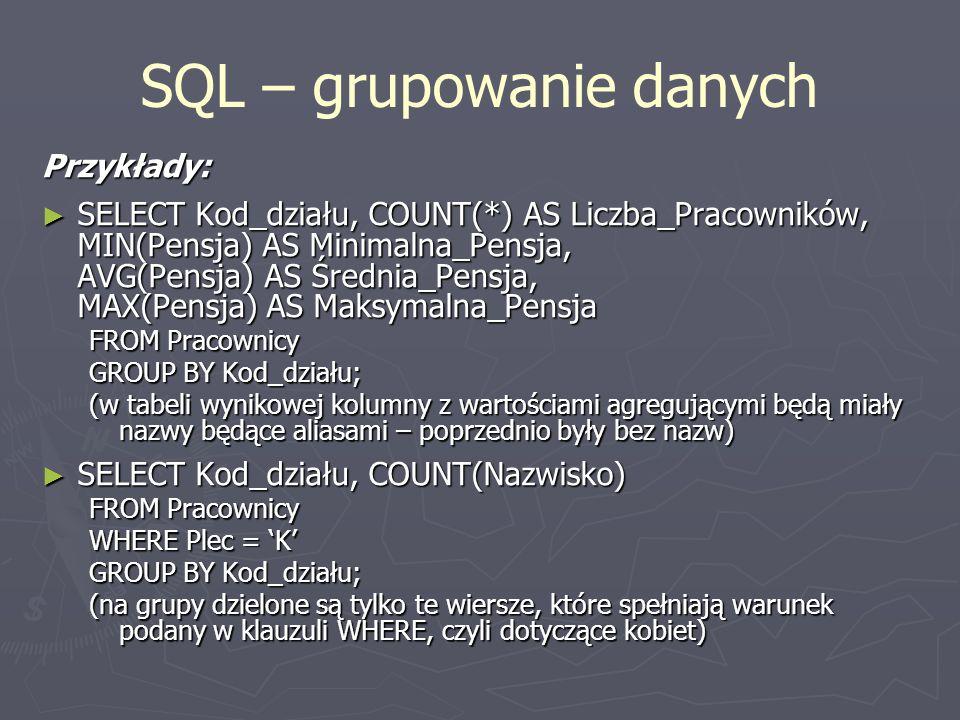 SQL – grupowanie danych Przykłady: SELECT Kod_działu, COUNT(*) AS Liczba_Pracowników, MIN(Pensja) AS Minimalna_Pensja, AVG(Pensja) AS Średnia_Pensja,