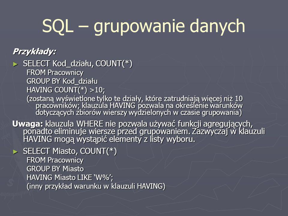 SQL – grupowanie danych Przykłady: SELECT Kod_działu, COUNT(*) SELECT Kod_działu, COUNT(*) FROM Pracownicy GROUP BY Kod_działu HAVING COUNT(*) >10; (z