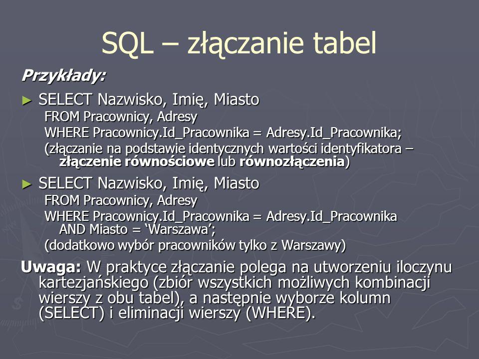 SQL – złączanie tabel Przykłady: SELECT Nazwisko, Imię, Miasto SELECT Nazwisko, Imię, Miasto FROM Pracownicy, Adresy WHERE Pracownicy.Id_Pracownika =