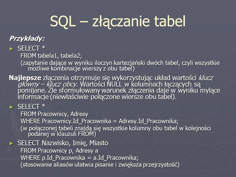 SQL – złączanie tabel Przykłady: SELECT * SELECT * FROM tabela1, tabela2; (zapytanie dające w wyniku iloczyn kartezjański dwóch tabel, czyli wszystkie