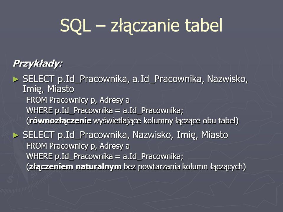 SQL – złączanie tabel Przykłady: SELECT p.Id_Pracownika, a.Id_Pracownika, Nazwisko, Imię, Miasto SELECT p.Id_Pracownika, a.Id_Pracownika, Nazwisko, Im