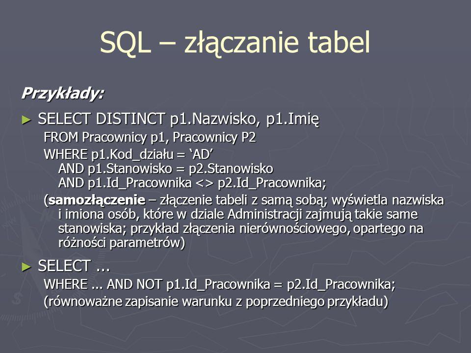 SQL – złączanie tabel Przykłady: SELECT DISTINCT p1.Nazwisko, p1.Imię SELECT DISTINCT p1.Nazwisko, p1.Imię FROM Pracownicy p1, Pracownicy P2 WHERE p1.
