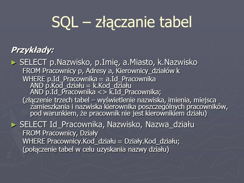 SQL – złączanie tabel Przykłady: SELECT p.Nazwisko, p.Imię, a.Miasto, k.Nazwisko SELECT p.Nazwisko, p.Imię, a.Miasto, k.Nazwisko FROM Pracownicy p, Ad