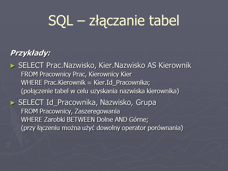 SQL – złączanie tabel Przykłady: SELECT Prac.Nazwisko, Kier.Nazwisko AS Kierownik SELECT Prac.Nazwisko, Kier.Nazwisko AS Kierownik FROM Pracownicy Pra