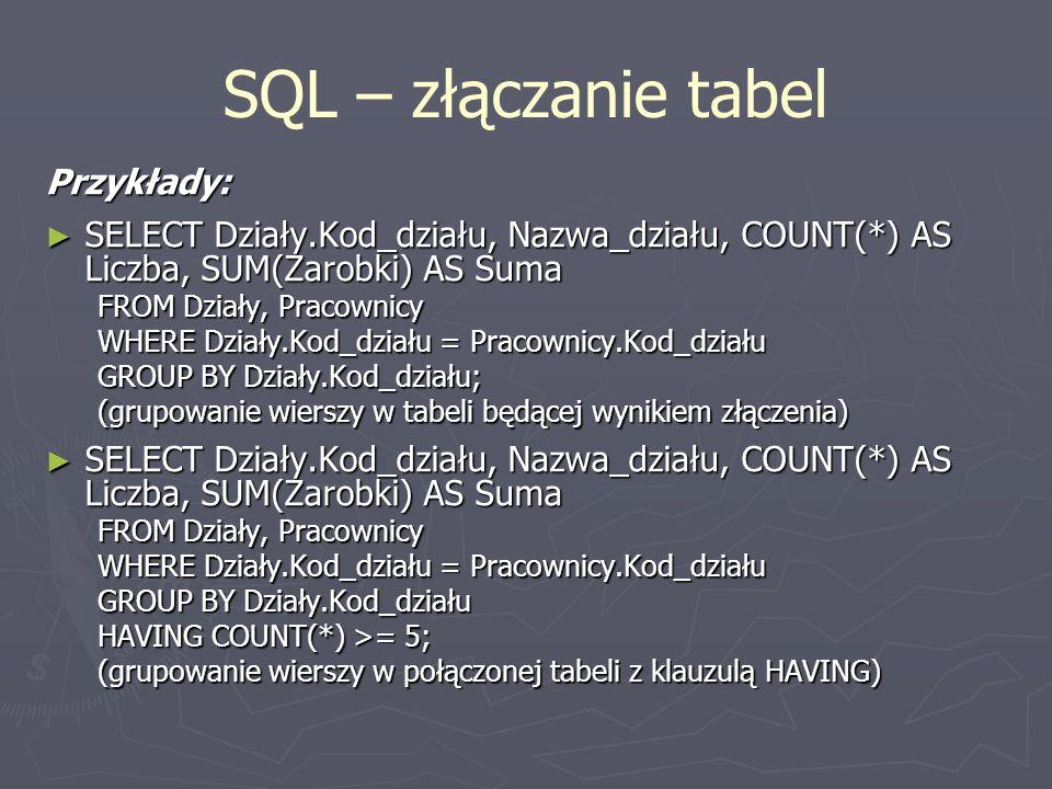 SQL – złączanie tabel Przykłady: SELECT Działy.Kod_działu, Nazwa_działu, COUNT(*) AS Liczba, SUM(Zarobki) AS Suma SELECT Działy.Kod_działu, Nazwa_dzia