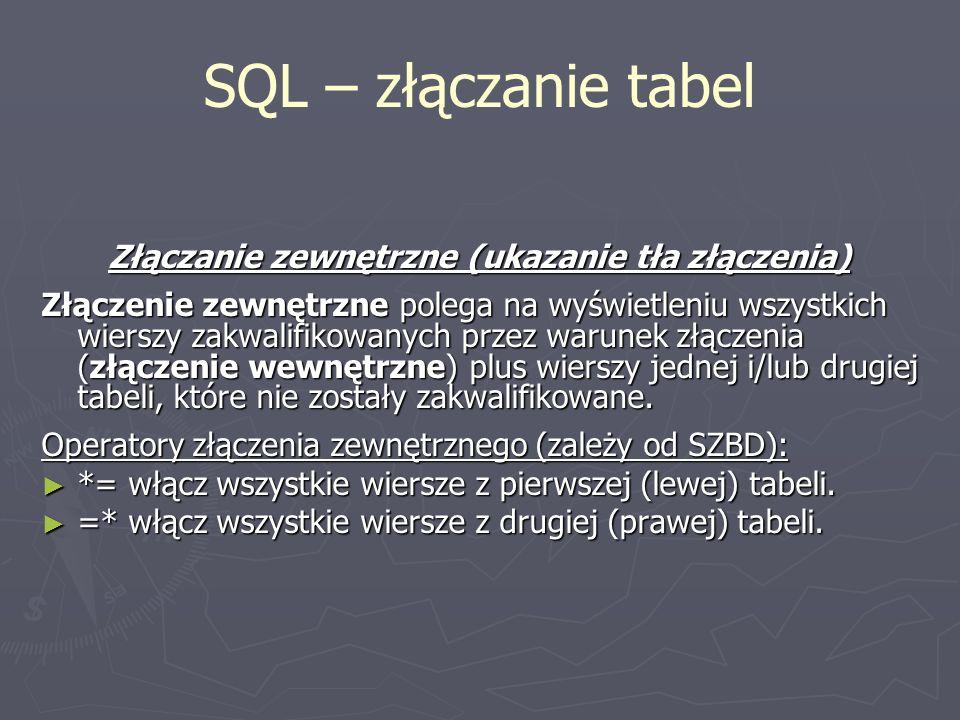 SQL – złączanie tabel Złączanie zewnętrzne (ukazanie tła złączenia) Złączenie zewnętrzne polega na wyświetleniu wszystkich wierszy zakwalifikowanych p