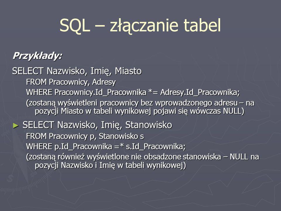 SQL – złączanie tabel Przykłady: SELECT Nazwisko, Imię, Miasto FROM Pracownicy, Adresy WHERE Pracownicy.Id_Pracownika *= Adresy.Id_Pracownika; (zostan