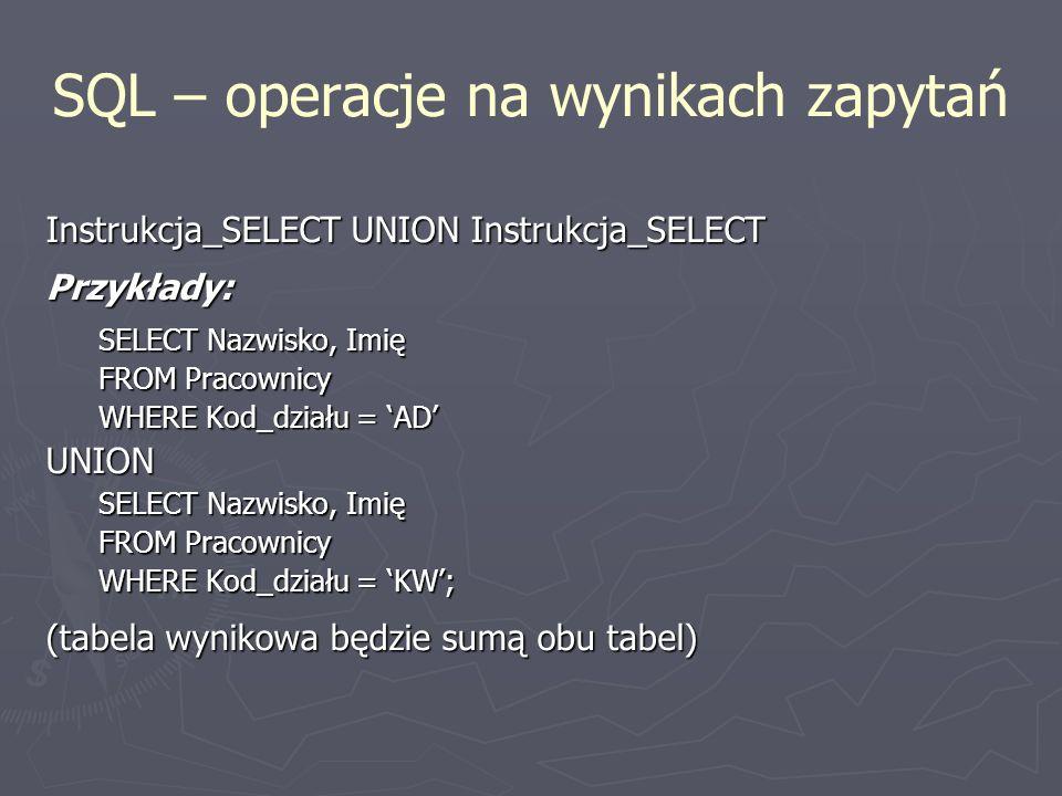 SQL – operacje na wynikach zapytań Instrukcja_SELECT UNION Instrukcja_SELECT Przykłady: SELECT Nazwisko, Imię FROM Pracownicy WHERE Kod_działu = AD UN