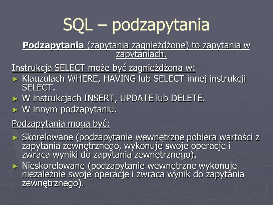 SQL – podzapytania Podzapytania (zapytania zagnieżdżone) to zapytania w zapytaniach. Instrukcja SELECT może być zagnieżdżona w: Klauzulach WHERE, HAVI