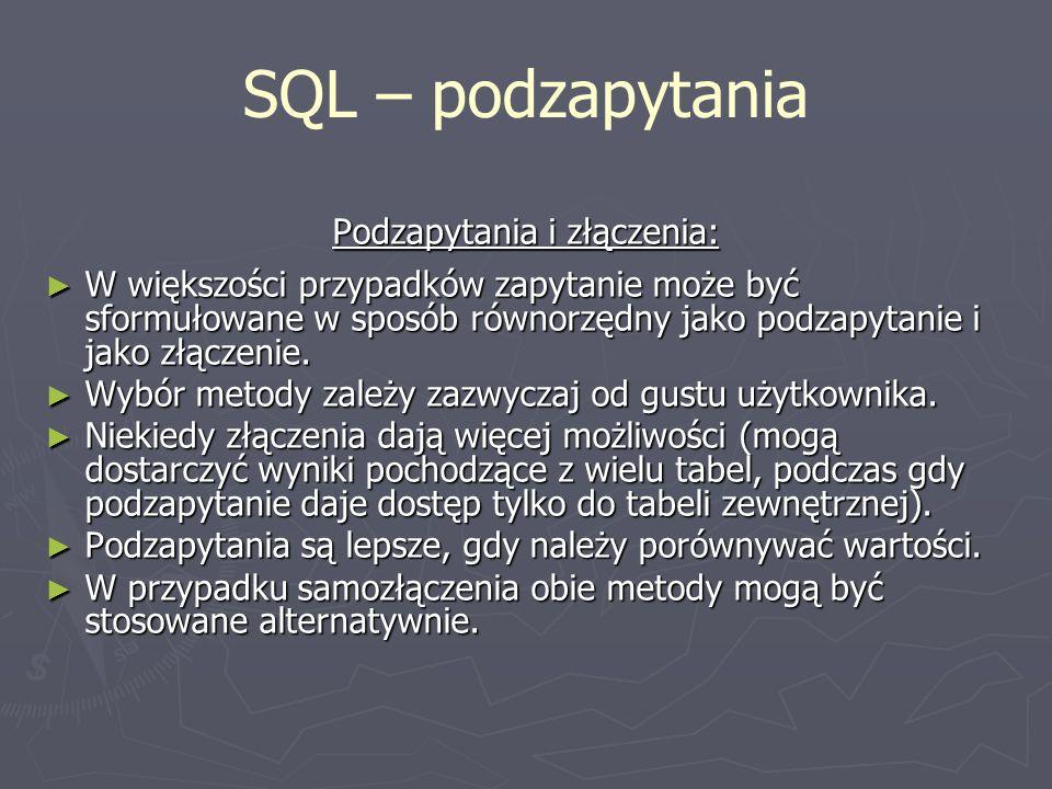 SQL – podzapytania Podzapytania i złączenia: W większości przypadków zapytanie może być sformułowane w sposób równorzędny jako podzapytanie i jako złą