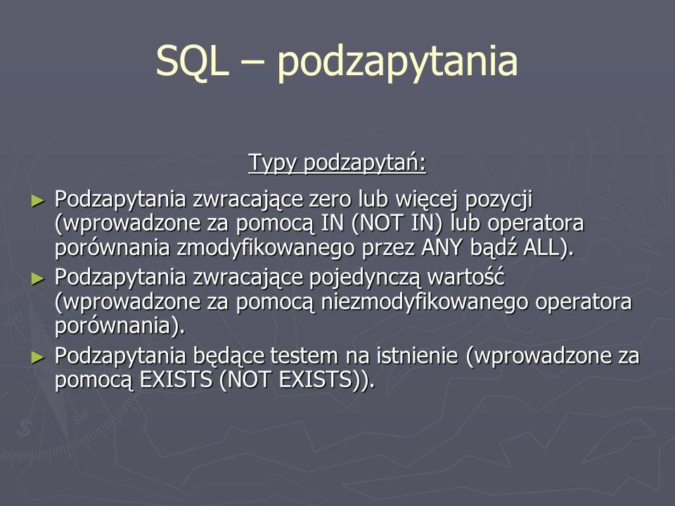 SQL – podzapytania Typy podzapytań: Podzapytania zwracające zero lub więcej pozycji (wprowadzone za pomocą IN (NOT IN) lub operatora porównania zmodyf