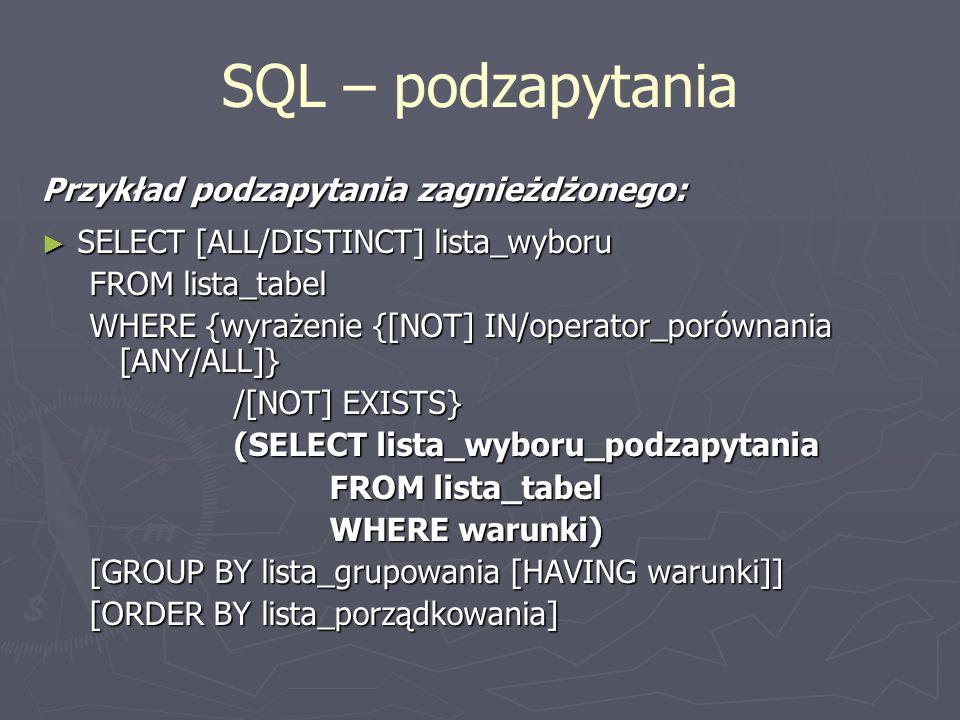 SQL – podzapytania Przykład podzapytania zagnieżdżonego: SELECT [ALL/DISTINCT] lista_wyboru SELECT [ALL/DISTINCT] lista_wyboru FROM lista_tabel WHERE