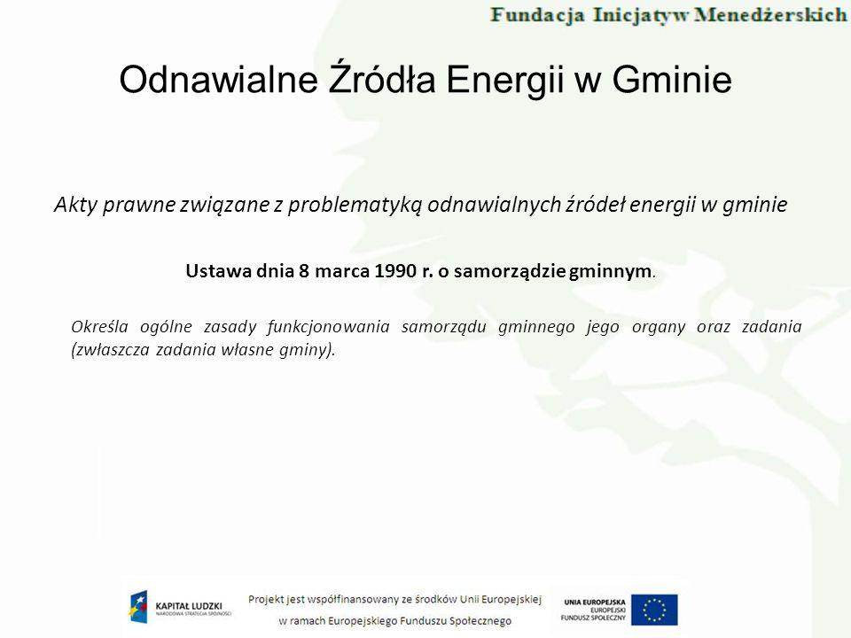 Odnawialne Źródła Energii w Gminie Akty prawne związane z problematyką odnawialnych źródeł energii w gminie Ustawa dnia 8 marca 1990 r. o samorządzie