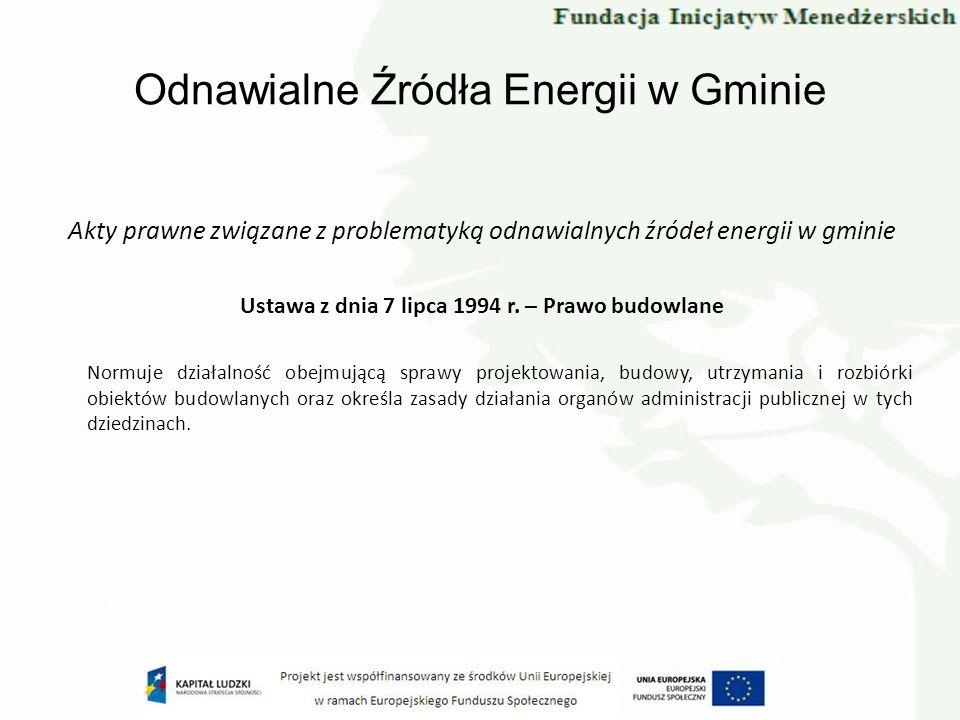 Odnawialne Źródła Energii w Gminie Akty prawne związane z problematyką odnawialnych źródeł energii w gminie Ustawa z dnia 7 lipca 1994 r. – Prawo budo