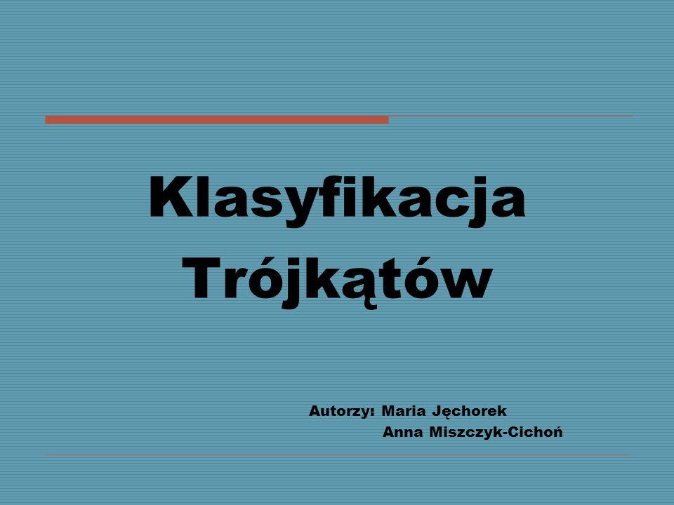 Klasyfikacja Trójkątów Autorzy: Maria Jęchorek Anna Miszczyk-Cichoń