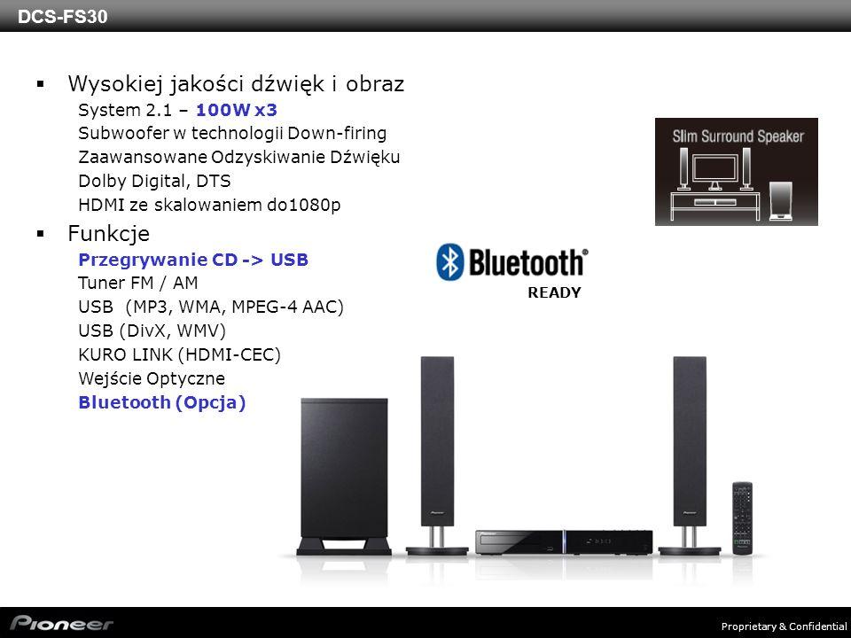 Proprietary & Confidential DCS-FS30 Wysokiej jakości dźwięk i obraz System 2.1 – 100W x3 Subwoofer w technologii Down-firing Zaawansowane Odzyskiwanie Dźwięku Dolby Digital, DTS HDMI ze skalowaniem do1080p Funkcje Przegrywanie CD -> USB Tuner FM / AM USB (MP3, WMA, MPEG-4 AAC) USB (DivX, WMV) KURO LINK (HDMI-CEC) Wejście Optyczne Bluetooth (Opcja) READY