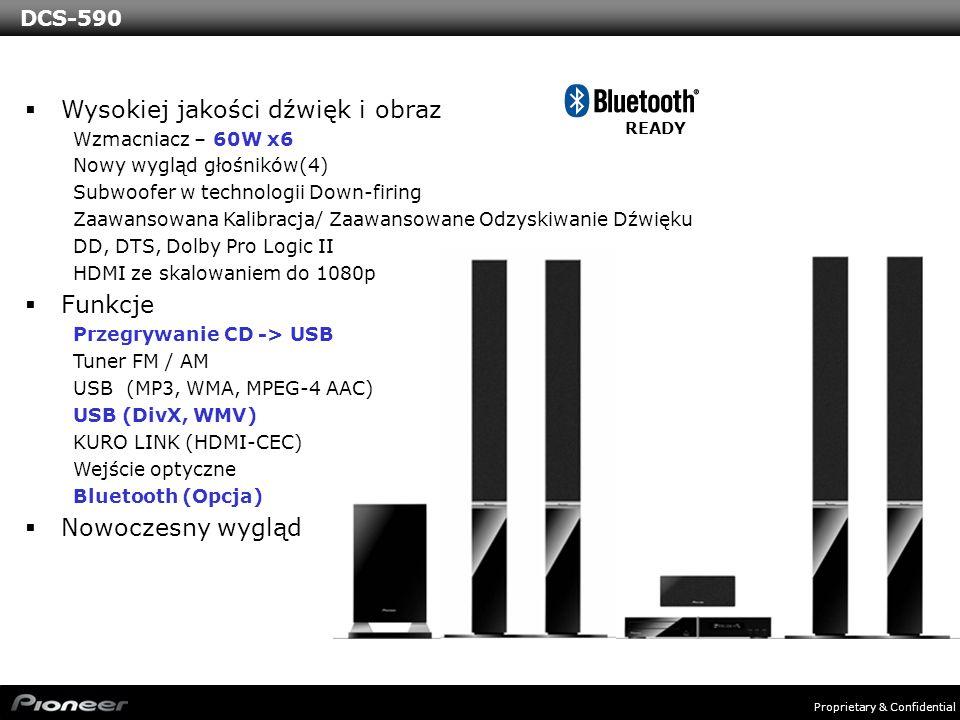 Proprietary & Confidential DCS-590 Wysokiej jakości dźwięk i obraz Wzmacniacz – 60W x6 Nowy wygląd głośników(4) Subwoofer w technologii Down-firing Zaawansowana Kalibracja/ Zaawansowane Odzyskiwanie Dźwięku DD, DTS, Dolby Pro Logic II HDMI ze skalowaniem do 1080p Funkcje Przegrywanie CD -> USB Tuner FM / AM USB (MP3, WMA, MPEG-4 AAC) USB (DivX, WMV) KURO LINK (HDMI-CEC) Wejście optyczne Bluetooth (Opcja) Nowoczesny wygląd READY