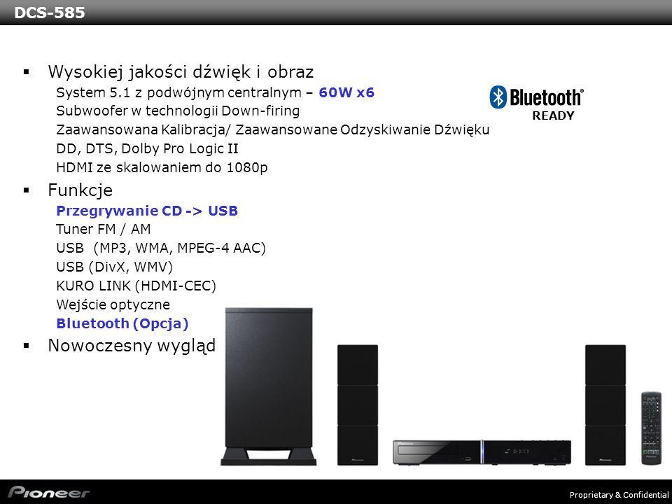 Proprietary & Confidential Wysokiej jakości dźwięk i obraz System 5.1 z podwójnym centralnym – 60W x6 Subwoofer w technologii Down-firing Zaawansowana Kalibracja/ Zaawansowane Odzyskiwanie Dźwięku DD, DTS, Dolby Pro Logic II HDMI ze skalowaniem do 1080p Funkcje Przegrywanie CD -> USB Tuner FM / AM USB (MP3, WMA, MPEG-4 AAC) USB (DivX, WMV) KURO LINK (HDMI-CEC) Wejście optyczne Bluetooth (Opcja) Nowoczesny wygląd READY DCS-585