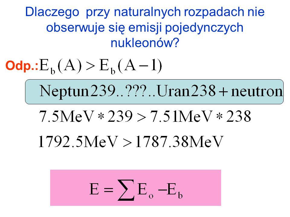 Dlaczego przy naturalnych rozpadach nie obserwuje się emisji pojedynczych nukleonów? Odp.: