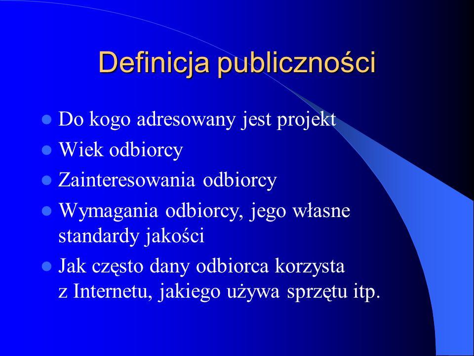 Definicja publiczności Do kogo adresowany jest projekt Wiek odbiorcy Zainteresowania odbiorcy Wymagania odbiorcy, jego własne standardy jakości Jak cz