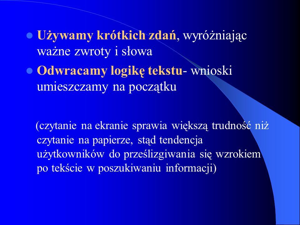 Używamy krótkich zdań, wyróżniając ważne zwroty i słowa Odwracamy logikę tekstu- wnioski umieszczamy na początku (czytanie na ekranie sprawia większą