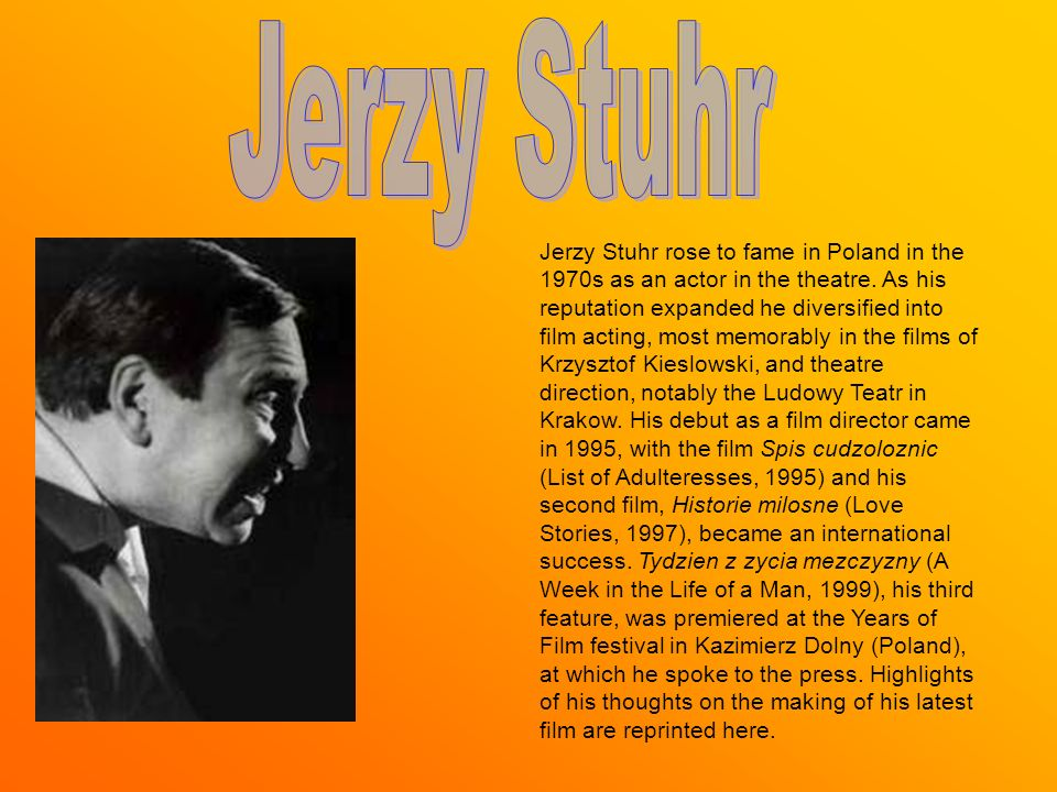Jerzy Stuhr rose to fame in Poland in the 1970s as an actor in the theatre. As his reputation expanded he diversified into film acting, most memorably