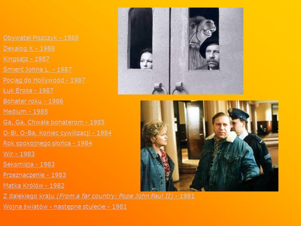 Obywatel Piszczyk - 1988 Dekalog X - 1988 Kingsajz - 1987 Śmierć Johna L. - 1987 Pociąg do Hollywood - 1987 Łuk Erosa - 1987 Bohater roku - 1986 Mediu