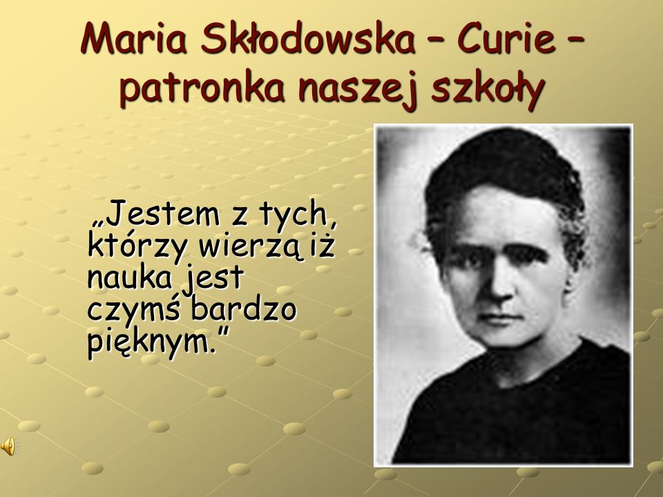 Maria Skłodowska – Curie – p atronka naszej szkoły Jestem z tych, którzy wierzą iż nauka jest czymś bardzo pięknym.