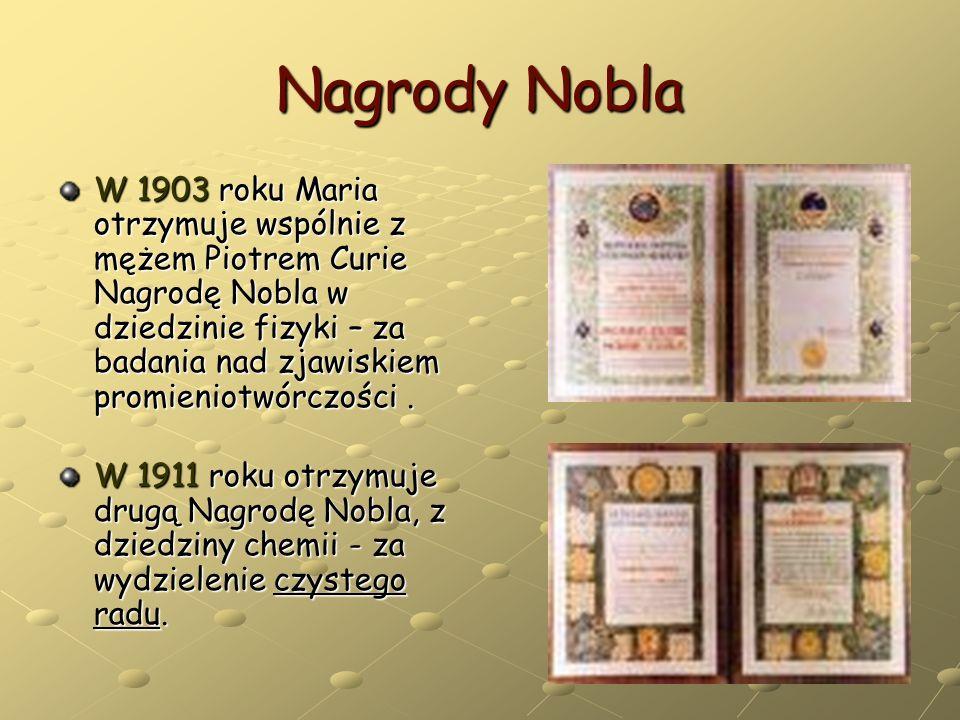 Nagrody Nobla W 1903 roku Maria otrzymuje wspólnie z mężem Piotrem Curie Nagrodę Nobla w dziedzinie fizyki – za badania nad zjawiskiem promieniotwórcz