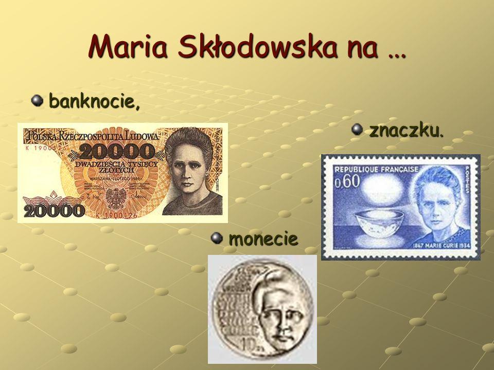 Maria Skłodowska na … banknocie, monecie monecie znaczku. znaczku.