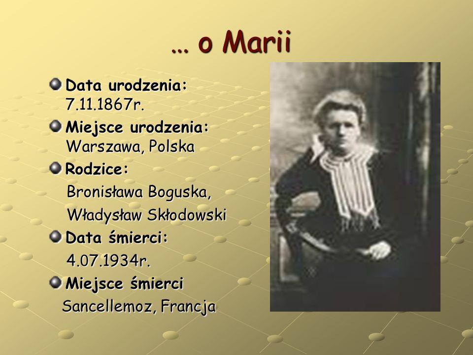 … o Marii Data urodzenia: 7.11.1867r. Miejsce urodzenia: Warszawa, Polska Rodzice: Bronisława Boguska, Bronisława Boguska, Władysław Skłodowski Władys