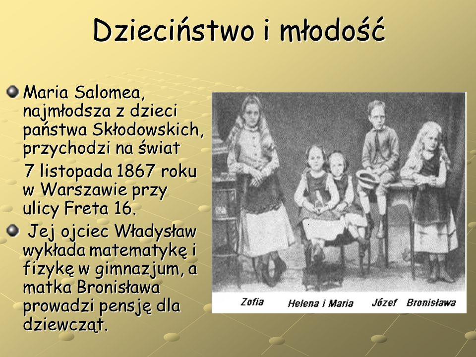 Dzieciństwo i młodość Maria Salomea, najmłodsza z dzieci państwa Skłodowskich, przychodzi na świat 7 listopada 1867 roku w Warszawie przy ulicy Freta