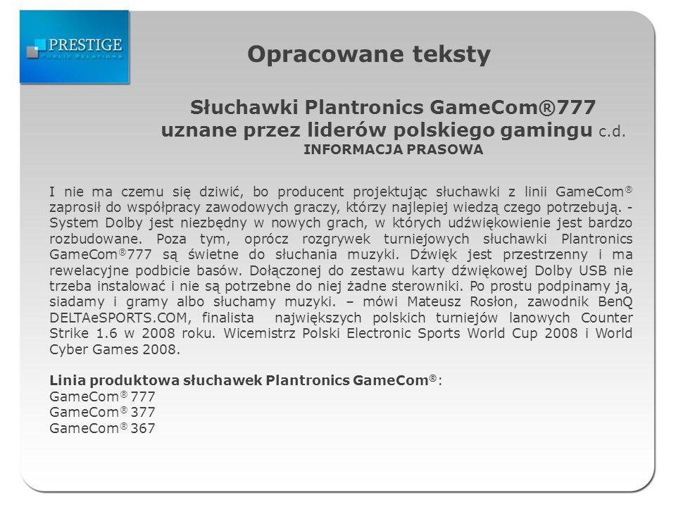 Opracowane teksty Słuchawki Plantronics GameCom®777 uznane przez liderów polskiego gamingu c.d. INFORMACJA PRASOWA I nie ma czemu się dziwić, bo produ