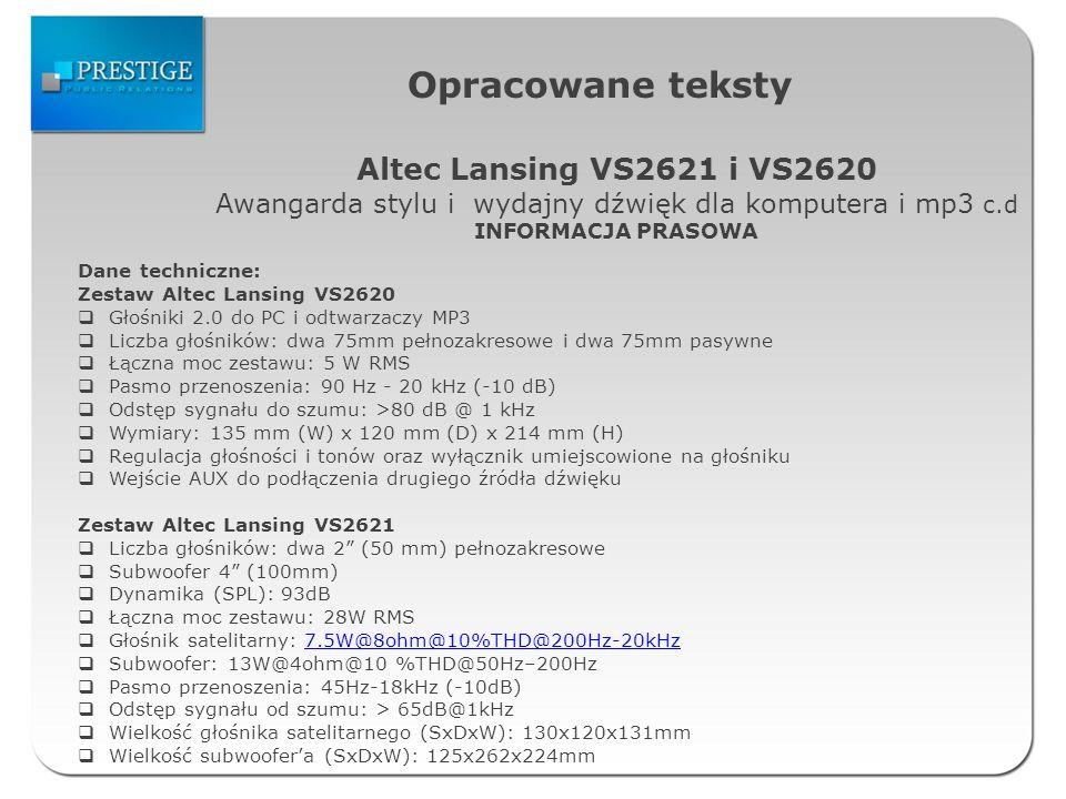 Opracowane teksty Altec Lansing VS2621 i VS2620 Awangarda stylu i wydajny dźwięk dla komputera i mp3 c.d INFORMACJA PRASOWA Dane techniczne: Zestaw Altec Lansing VS2620 Głośniki 2.0 do PC i odtwarzaczy MP3 Liczba głośników: dwa 75mm pełnozakresowe i dwa 75mm pasywne Łączna moc zestawu: 5 W RMS Pasmo przenoszenia: 90 Hz - 20 kHz (-10 dB) Odstęp sygnału do szumu: >80 dB @ 1 kHz Wymiary: 135 mm (W) x 120 mm (D) x 214 mm (H) Regulacja głośności i tonów oraz wyłącznik umiejscowione na głośniku Wejście AUX do podłączenia drugiego źródła dźwięku Zestaw Altec Lansing VS2621 Liczba głośników: dwa 2 (50 mm) pełnozakresowe Subwoofer 4 (100mm) Dynamika (SPL): 93dB Łączna moc zestawu: 28W RMS Głośnik satelitarny: 7.5W@8ohm@10%THD@200Hz-20kHz7.5W@8ohm@10%THD@200Hz-20kHz Subwoofer: 13W@4ohm@10 %THD@50Hz–200Hz Pasmo przenoszenia: 45Hz-18kHz (-10dB) Odstęp sygnału od szumu: > 65dB@1kHz Wielkość głośnika satelitarnego (SxDxW): 130x120x131mm Wielkość subwoofera (SxDxW): 125x262x224mm